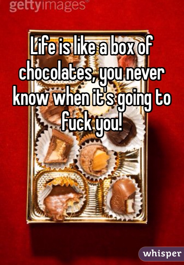 Life is like a box of chocolates, you never know when it's going to fuck you!