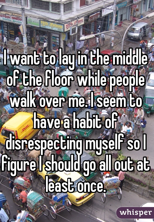 I want to lay in the middle of the floor while people walk over me. I seem to have a habit of disrespecting myself so I figure I should go all out at least once.