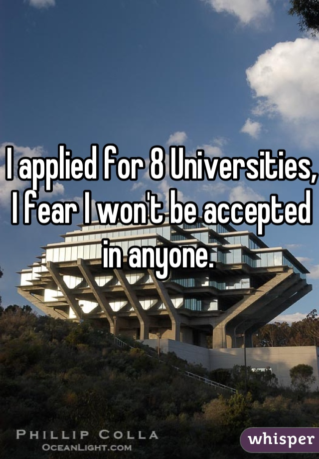 I applied for 8 Universities, I fear I won't be accepted in anyone.