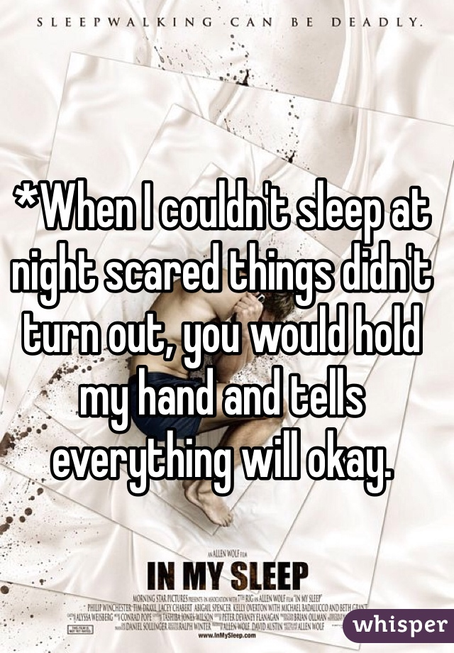 *When I couldn't sleep at night scared things didn't turn out, you would hold my hand and tells everything will okay.