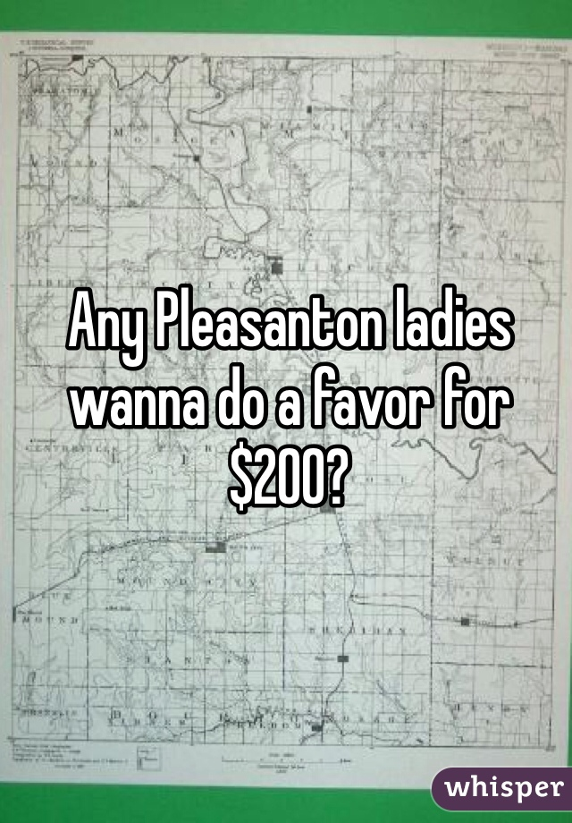 Any Pleasanton ladies wanna do a favor for $200?