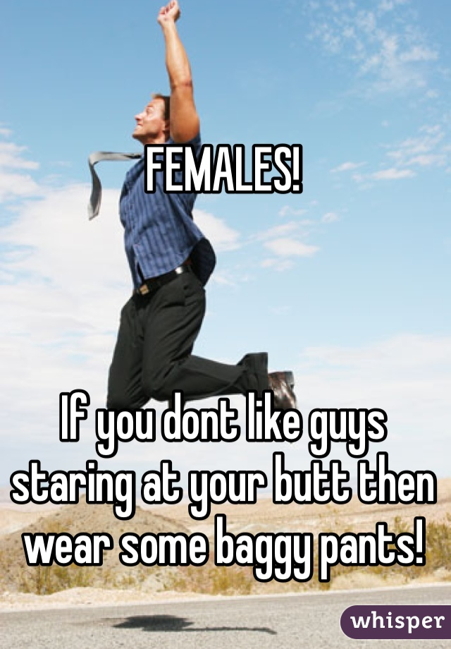 FEMALES!    If you dont like guys staring at your butt then wear some baggy pants!