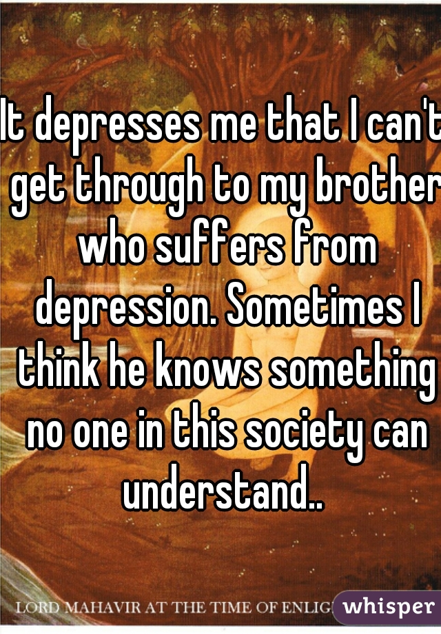 It depresses me that I can't get through to my brother who suffers from depression. Sometimes I think he knows something no one in this society can understand..