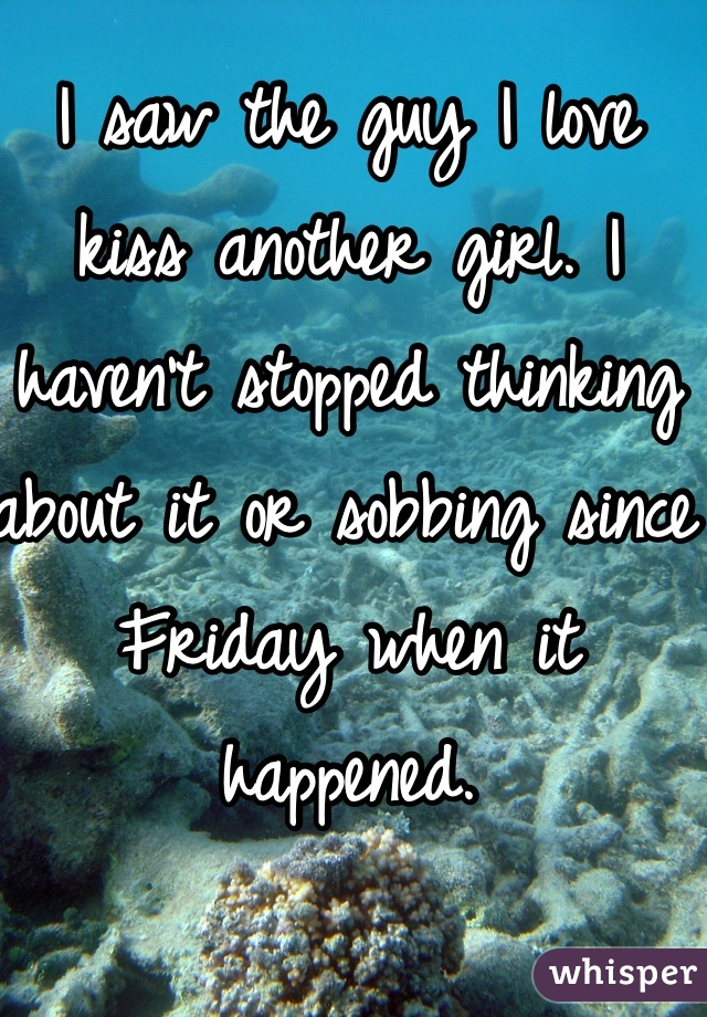 I saw the guy I love kiss another girl. I haven't stopped thinking about it or sobbing since Friday when it happened.