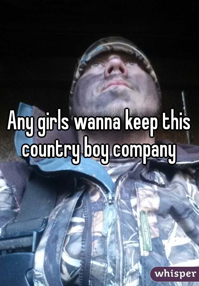 Any girls wanna keep this country boy company
