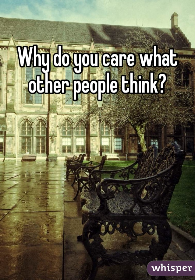 Why do you care what other people think?