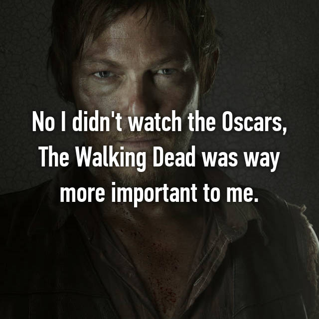 No I didn't watch the Oscars, The Walking Dead was way more important to me.