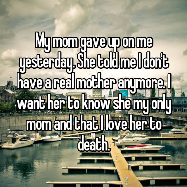 My mom gave up on me yesterday. She told me I don't have a real mother anymore. I want her to know she my only mom and that I love her to death.