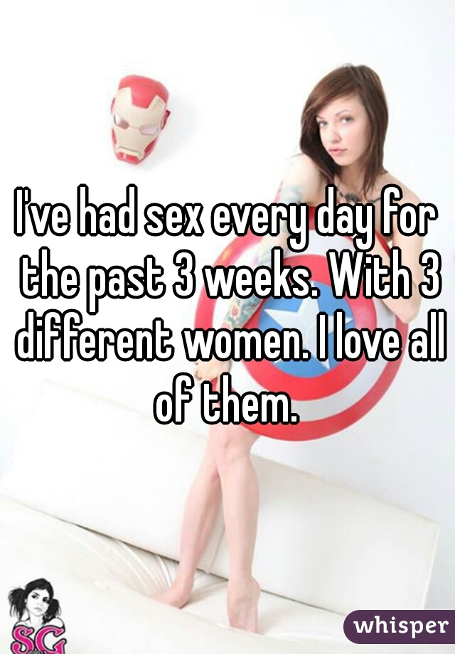 I've had sex every day for the past 3 weeks. With 3 different women. I love all of them.
