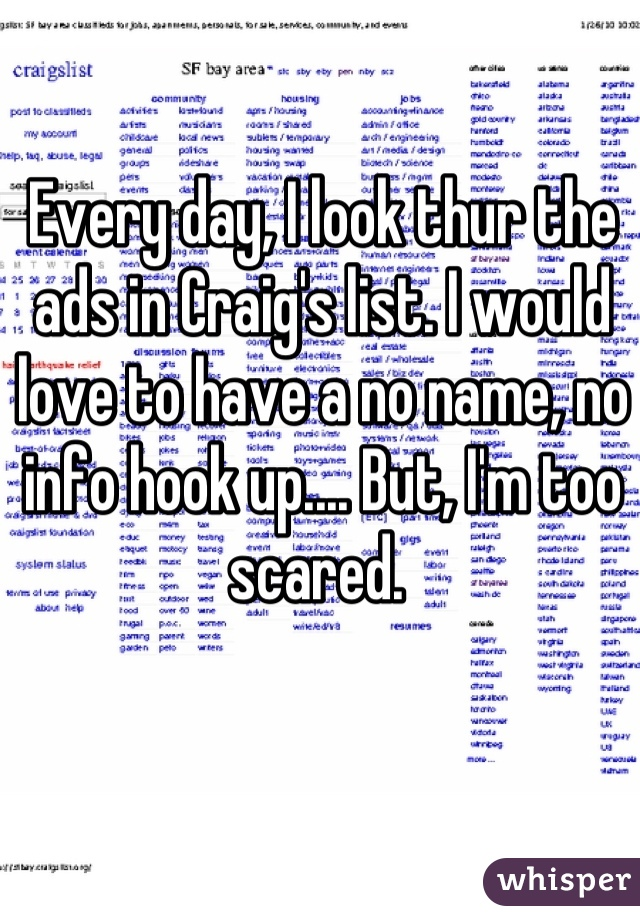 Every day, I look thur the ads in Craig's list. I would love to have a no name, no info hook up.... But, I'm too scared.