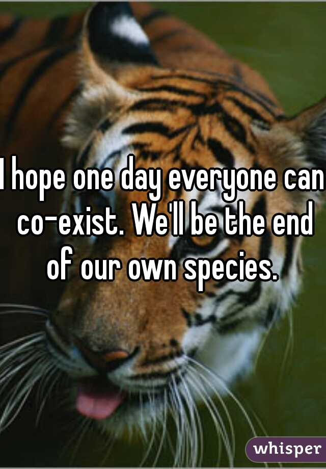 I hope one day everyone can co-exist. We'll be the end of our own species.