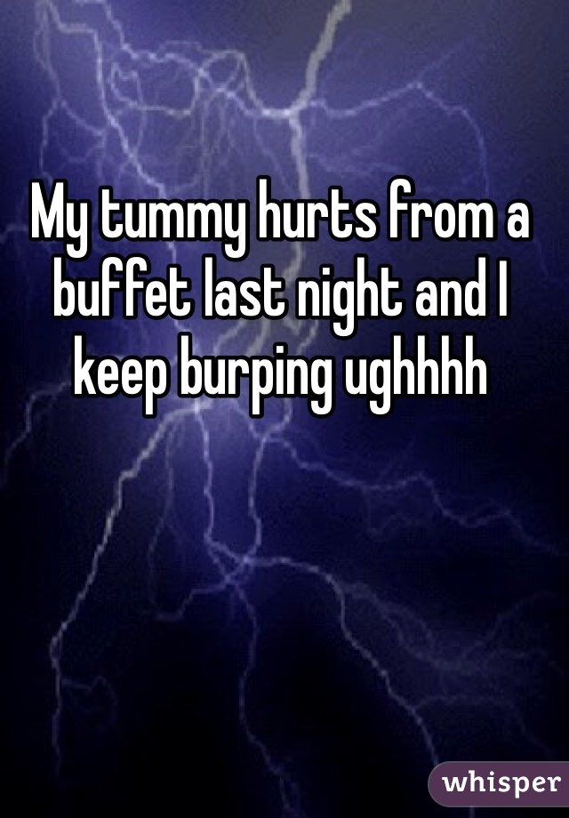 My tummy hurts from a buffet last night and I keep burping ughhhh