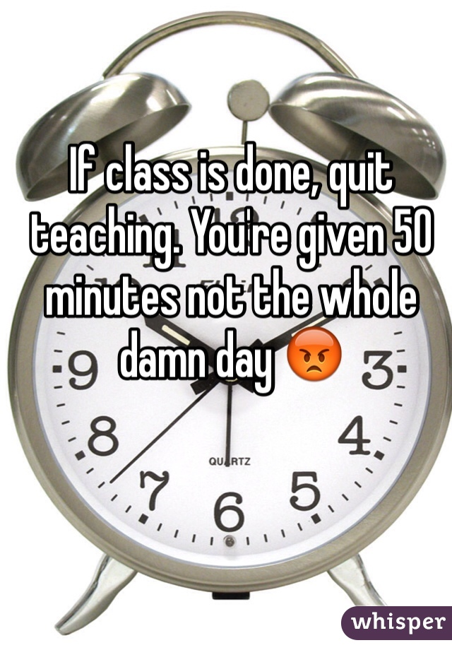 If class is done, quit teaching. You're given 50 minutes not the whole damn day 😡