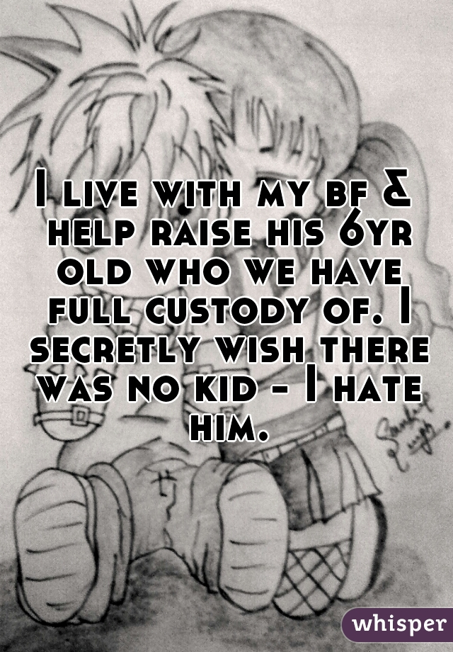 I live with my bf & help raise his 6yr old who we have full custody of. I secretly wish there was no kid - I hate him.