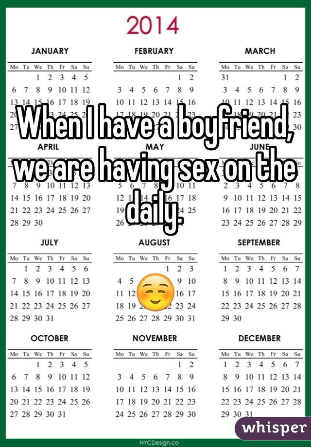 When I have a boyfriend, we are having sex on the daily.   ☺️