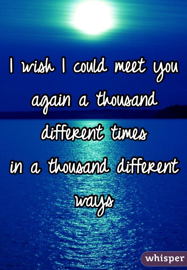I wish I could meet you again a thousand different times  in a thousand different ways
