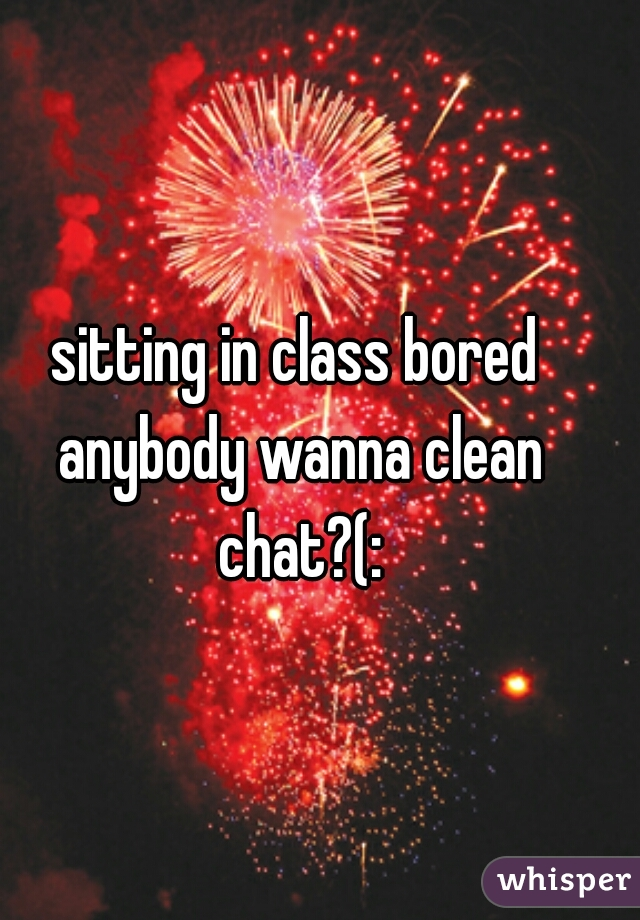 sitting in class bored anybody wanna clean chat?(: