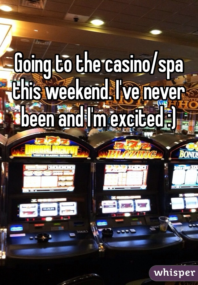 Going to the casino/spa this weekend. I've never been and I'm excited :)