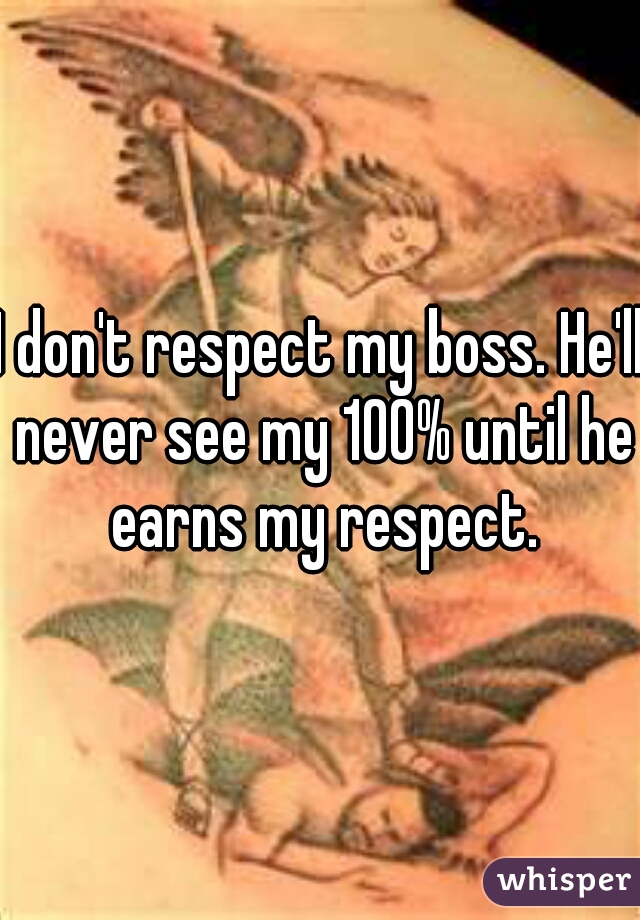 I don't respect my boss. He'll never see my 100% until he earns my respect.