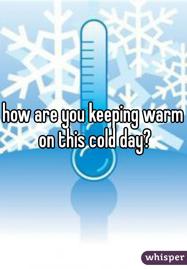 how are you keeping warm on this cold day?