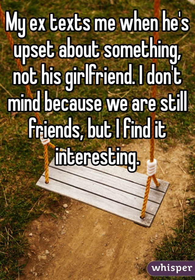 My ex texts me when he's upset about something, not his girlfriend. I don't mind because we are still friends, but I find it interesting.