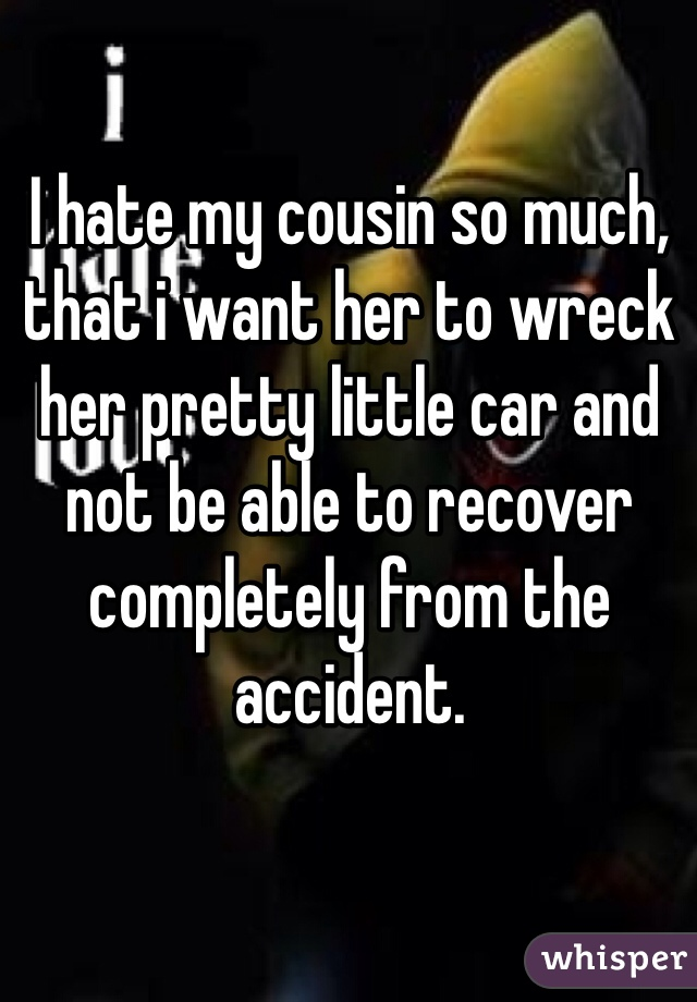 I hate my cousin so much, that i want her to wreck her pretty little car and not be able to recover completely from the accident.