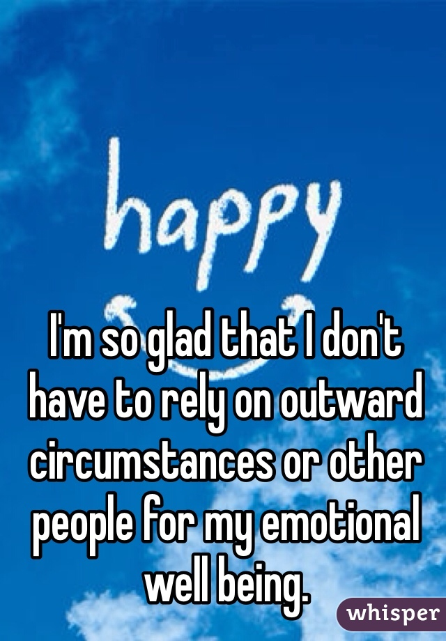I'm so glad that I don't have to rely on outward circumstances or other people for my emotional well being.