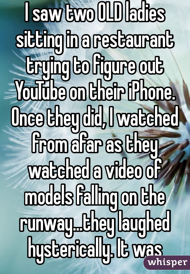 I saw two OLD ladies sitting in a restaurant trying to figure out YouTube on their iPhone. Once they did, I watched from afar as they watched a video of models falling on the runway...they laughed hysterically. It was hilarious!