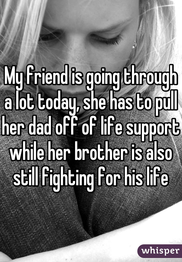 My friend is going through a lot today, she has to pull her dad off of life support while her brother is also still fighting for his life