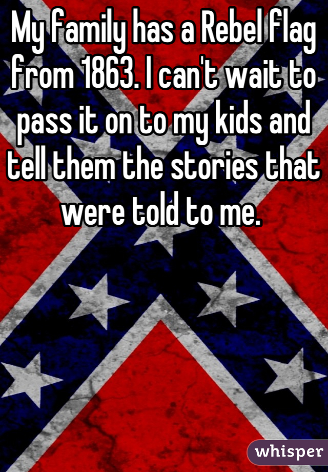 My family has a Rebel flag from 1863. I can't wait to pass it on to my kids and tell them the stories that were told to me.