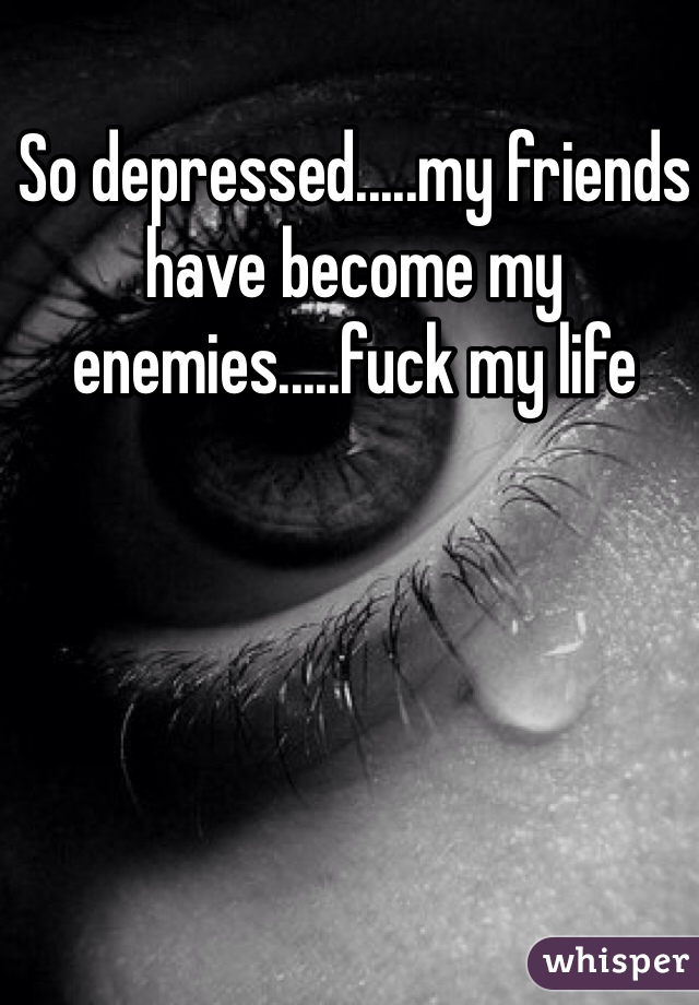 So depressed.....my friends have become my enemies.....fuck my life