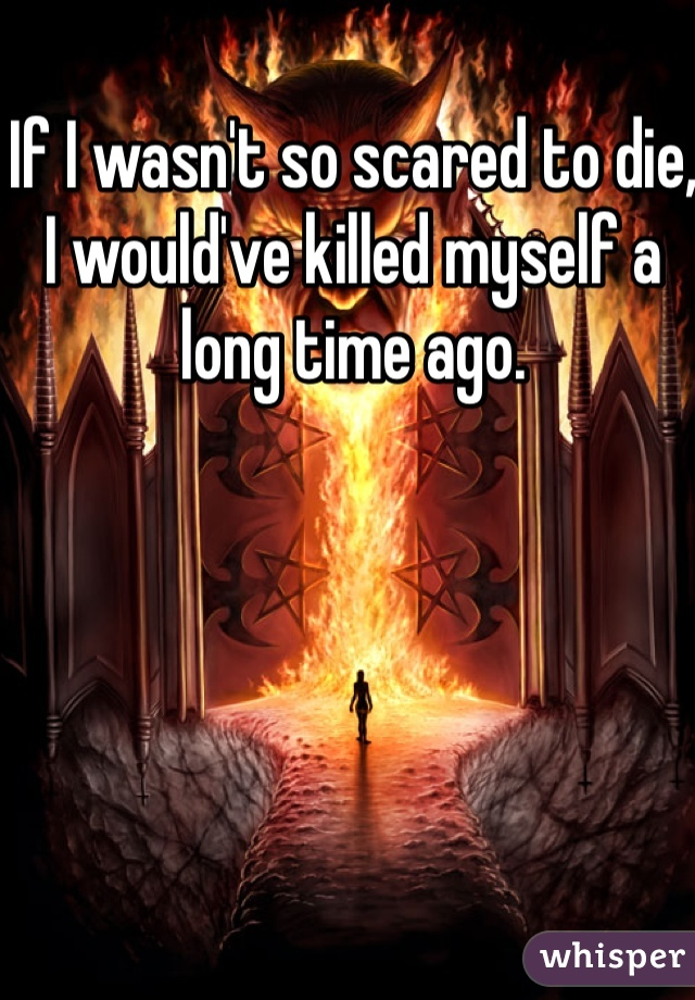 If I wasn't so scared to die, I would've killed myself a long time ago.