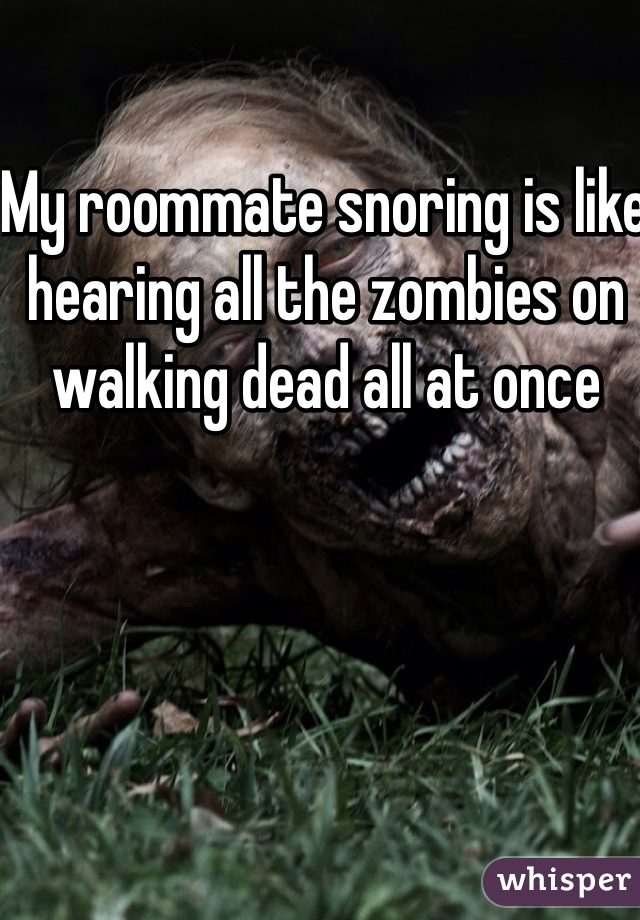My roommate snoring is like hearing all the zombies on walking dead all at once