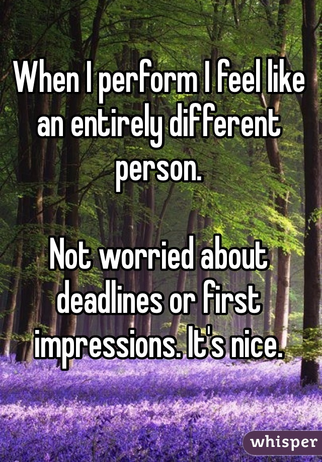 When I perform I feel like an entirely different person.  Not worried about deadlines or first impressions. It's nice.