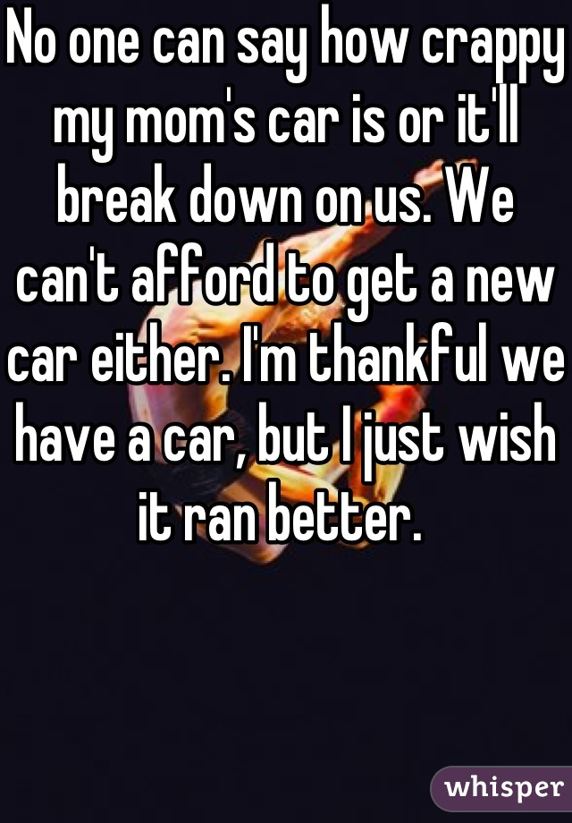 No one can say how crappy my mom's car is or it'll break down on us. We can't afford to get a new car either. I'm thankful we have a car, but I just wish it ran better.