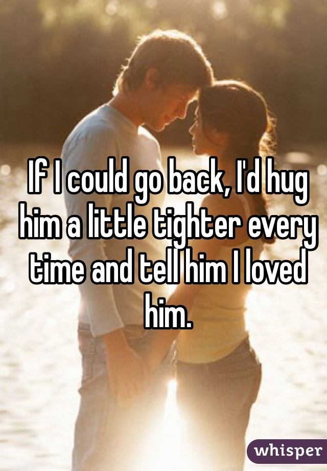 If I could go back, I'd hug him a little tighter every time and tell him I loved him.