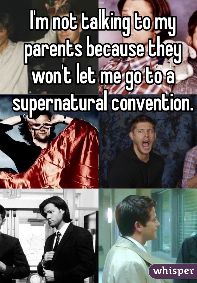 I'm not talking to my parents because they won't let me go to a supernatural convention.