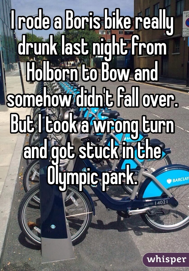 I rode a Boris bike really drunk last night from Holborn to Bow and somehow didn't fall over. But I took a wrong turn and got stuck in the Olympic park.