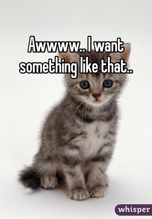 Awwww.. I want something like that..