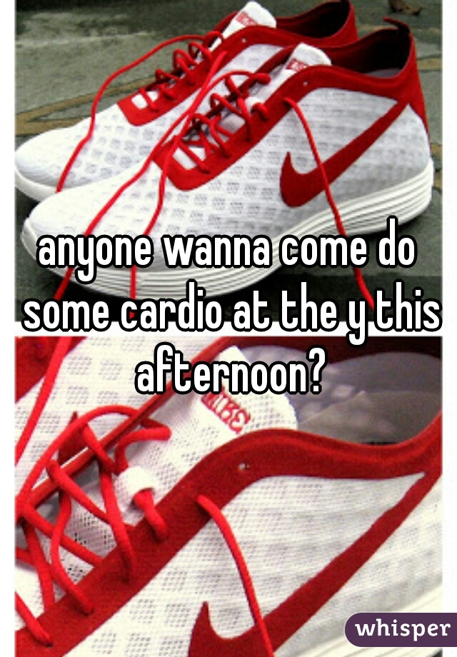 anyone wanna come do some cardio at the y this afternoon?
