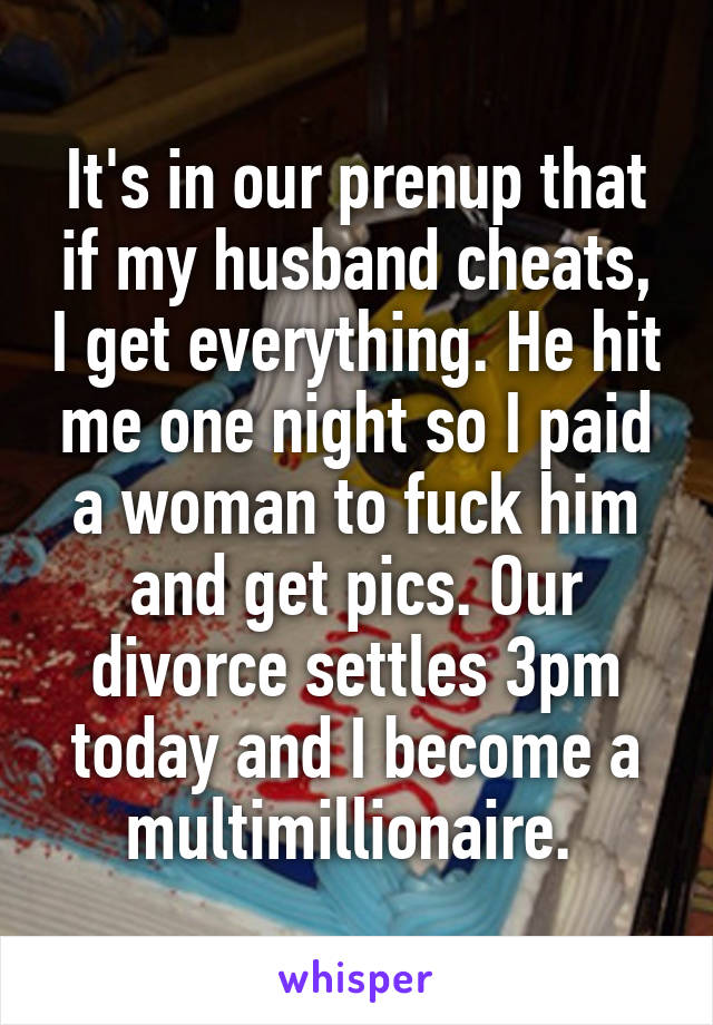 It's in our prenup that if my husband cheats, I get everything. He hit me one night so I paid a woman to fuck him and get pics. Our divorce settles 3pm today and I become a multimillionaire.