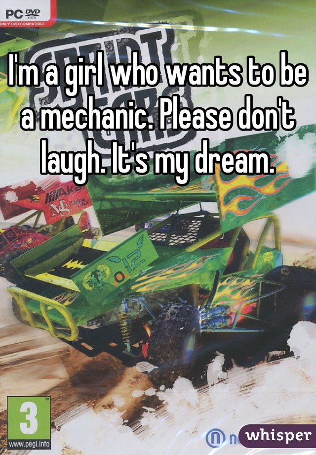 I'm a girl who wants to be a mechanic. Please don't laugh. It's my dream.