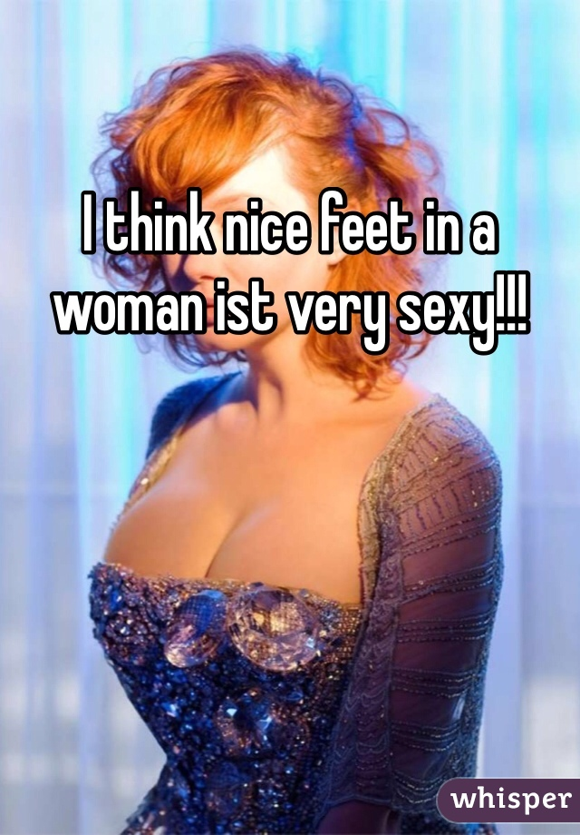 I think nice feet in a woman ist very sexy!!!