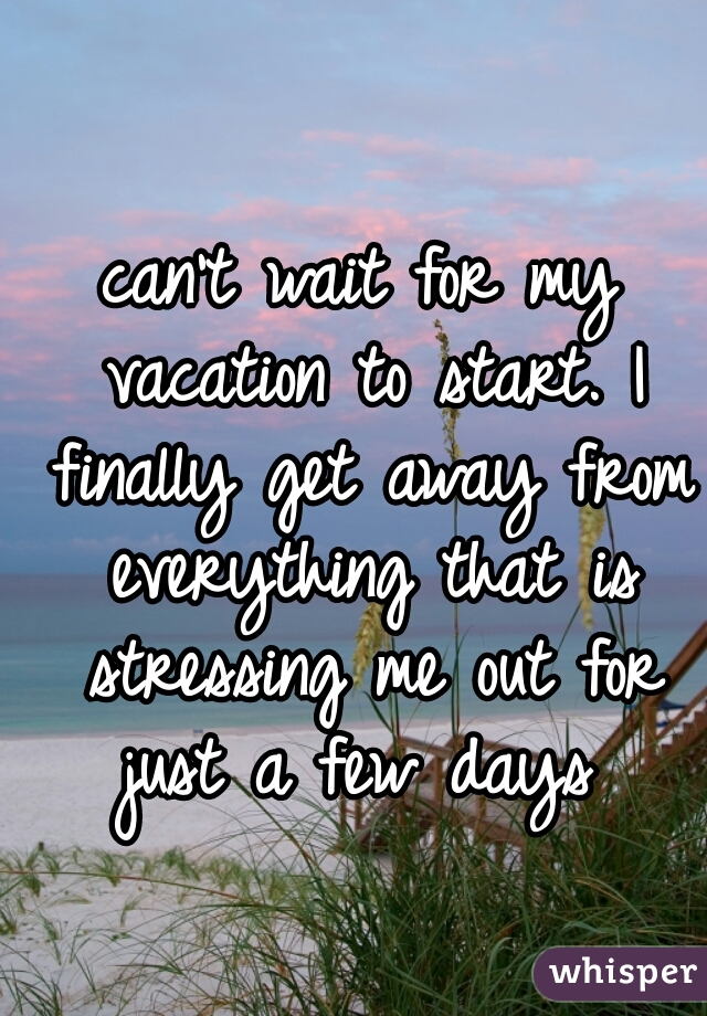 can't wait for my vacation to start. I finally get away from everything that is stressing me out for just a few days