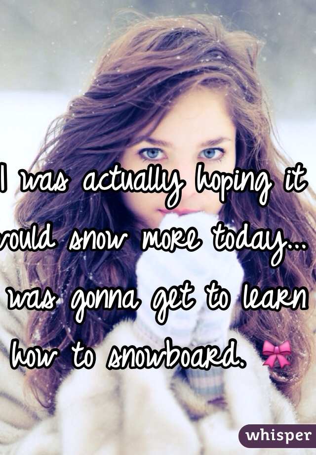 I was actually hoping it would snow more today... I was gonna get to learn how to snowboard. 🎀
