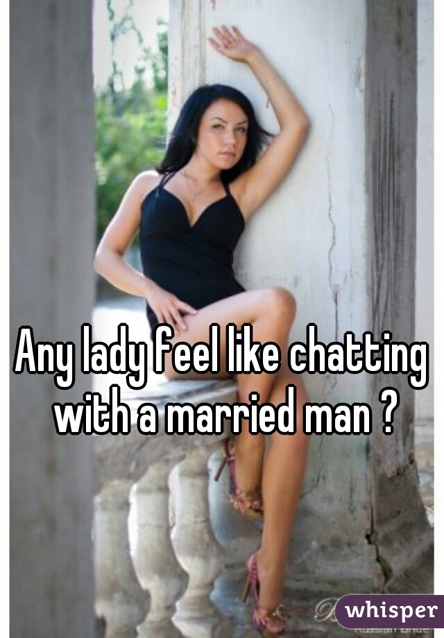 Any lady feel like chatting with a married man ?