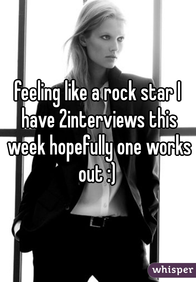 feeling like a rock star I have 2interviews this week hopefully one works out :)