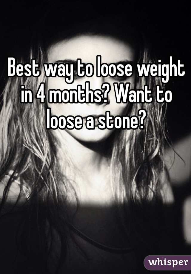 Best way to loose weight in 4 months? Want to loose a stone?