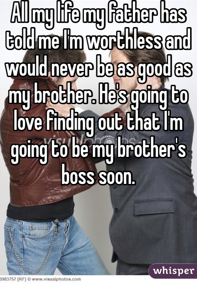 All my life my father has told me I'm worthless and would never be as good as my brother. He's going to love finding out that I'm going to be my brother's boss soon.