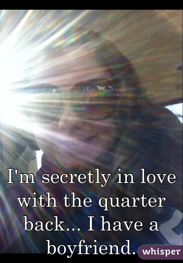 I'm secretly in love with the quarter back... I have a boyfriend.
